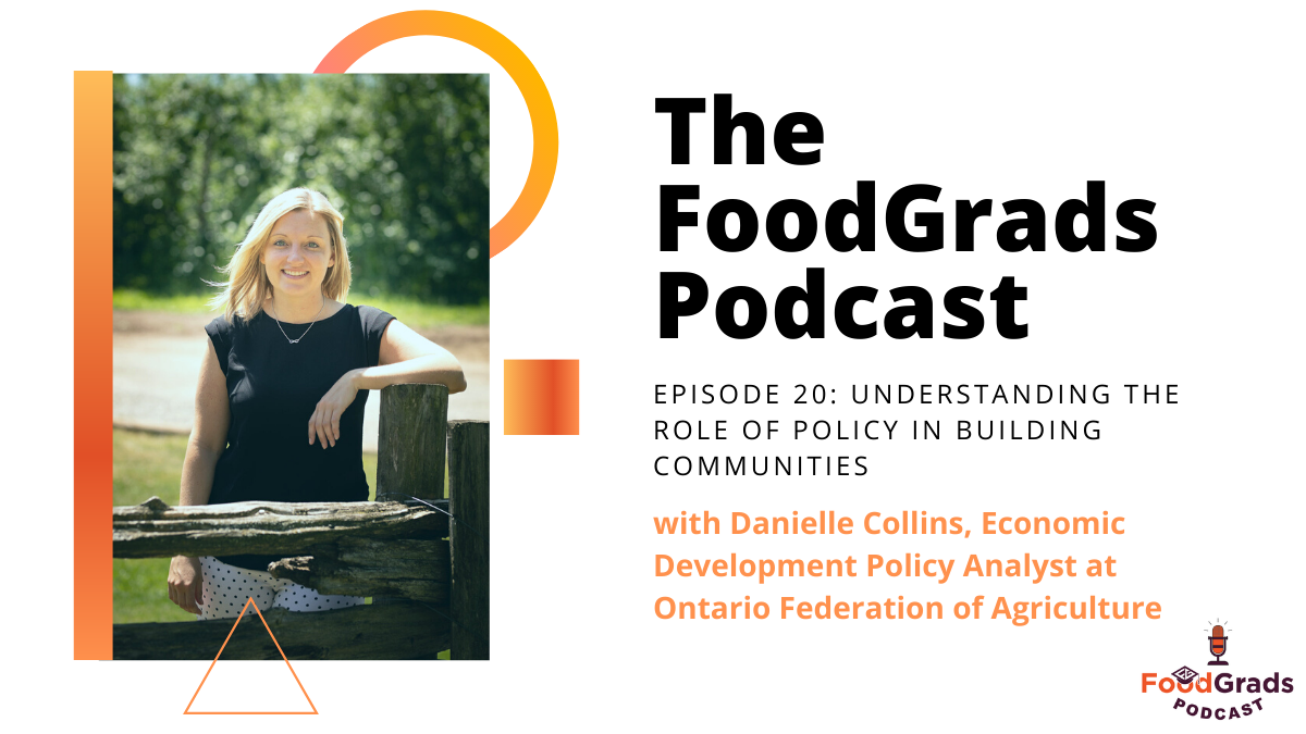 FoodGrads Podcast Ep 20: Understanding the role of policy in building communities with Danielle Collins Economic Development Policy Analyst at Ontario Federation of Agriculture