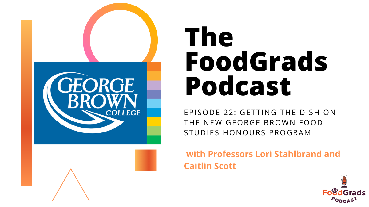 FoodGrads Podcast Ep 22: Getting the dish on the NEW George Brown Honours Bachelor of Food Studies program with Professors Lori Stahlbrand and Caitlin Scott