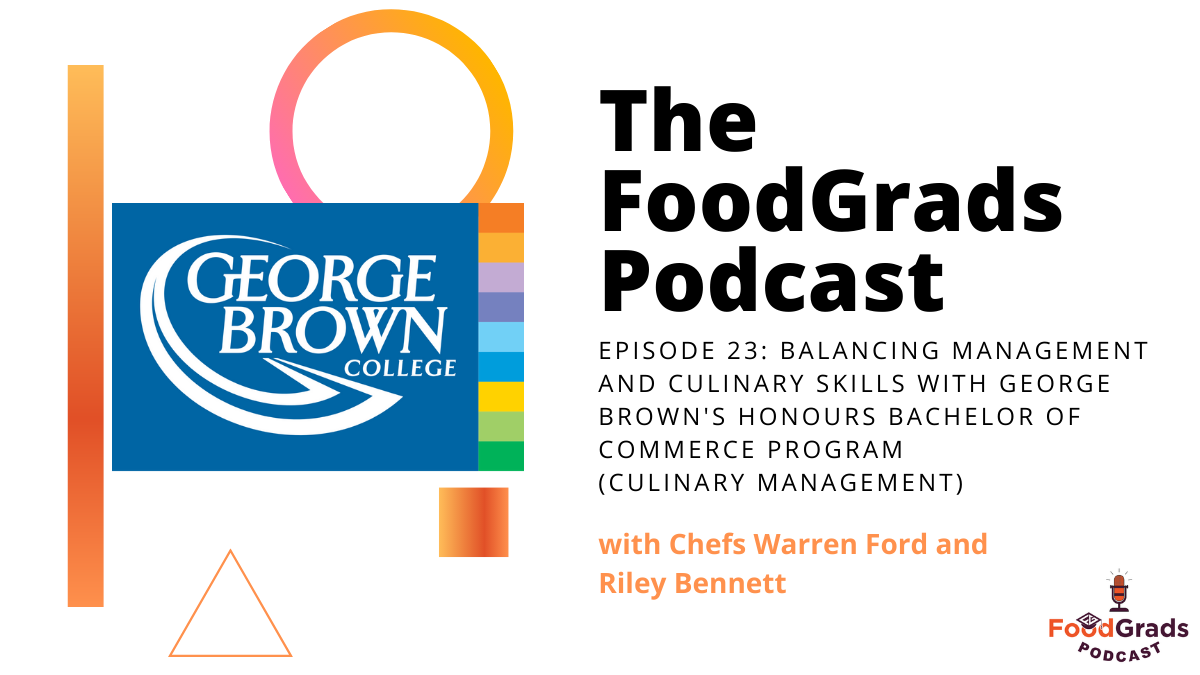 FoodGrads Podcast Ep 23:Balancing management with culinary skills with George Brown's Honours Bachelor of Commerce Program (Culinary Management) with Chefs Warren Ford and Riley Bennett