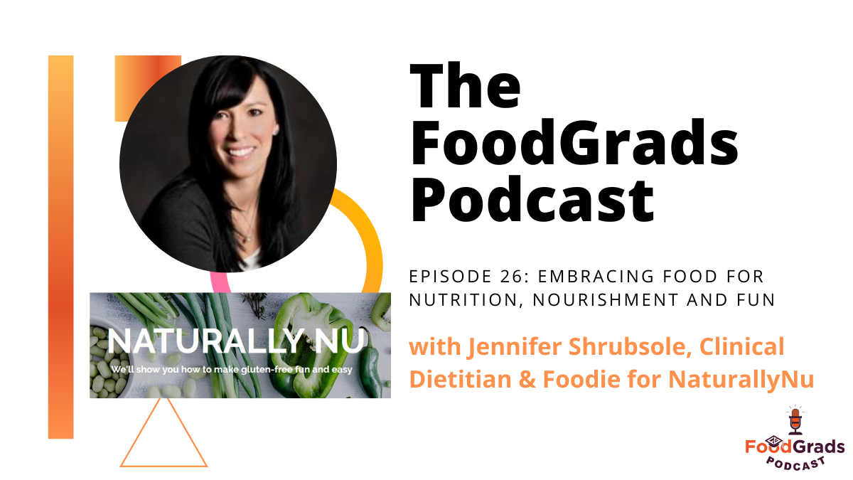 FoodGrads Podcast Ep 26: Embracing food for nutrition, nourishment and fun with with Jennifer Shrubsole, Clinical Dietitian & Foodie for NaturallyNu